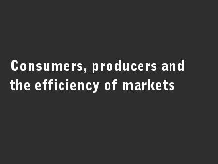 Consumers, producers and the efficiency of markets