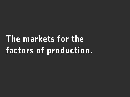 The markets for the factors of production.